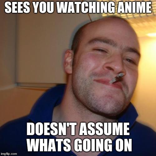 Good Guy Greg Meme | SEES YOU WATCHING ANIME DOESN'T ASSUME WHATS GOING ON | image tagged in memes,good guy greg | made w/ Imgflip meme maker