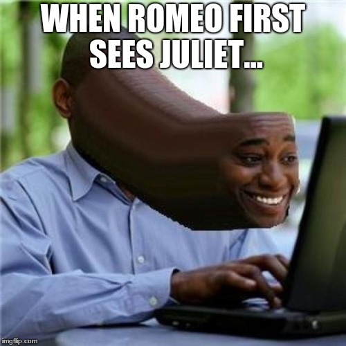 When You See The Booty | WHEN ROMEO FIRST SEES JULIET... | image tagged in when you see the booty | made w/ Imgflip meme maker