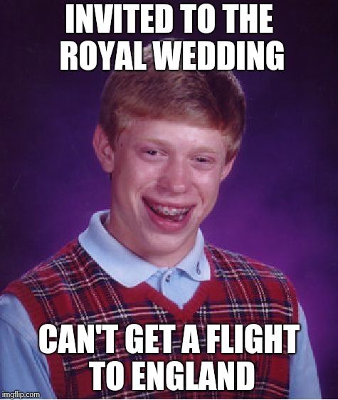 Bad Luck Brian Meme | INVITED TO THE ROYAL WEDDING CAN'T GET A FLIGHT TO ENGLAND | image tagged in memes,bad luck brian | made w/ Imgflip meme maker