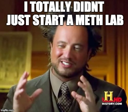 Ancient Aliens Meme | I TOTALLY DIDNT JUST START A METH LAB | image tagged in memes,ancient aliens | made w/ Imgflip meme maker