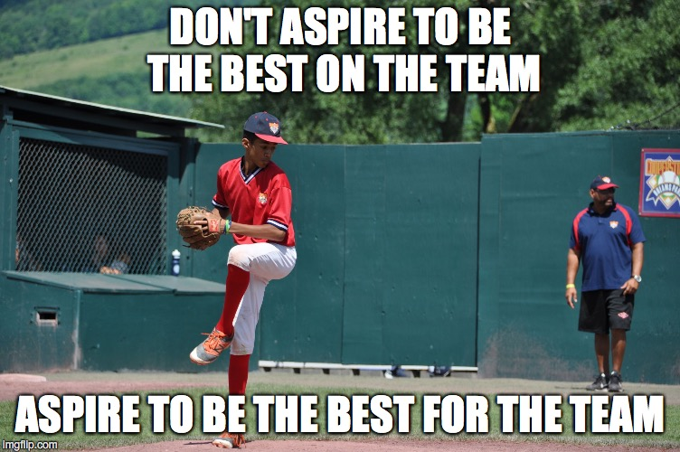 DON'T ASPIRE TO BE THE BEST ON THE TEAM ASPIRE TO BE THE BEST FOR THE TEAM | image tagged in cooperstown,ny | made w/ Imgflip meme maker