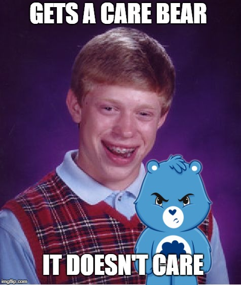 Bad Luck Brian's Friend | GETS A CARE BEAR IT DOESN'T CARE | image tagged in funny memes,bad luck brian,care bears | made w/ Imgflip meme maker