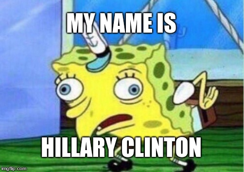 Mocking Spongebob | MY NAME IS HILLARY CLINTON | image tagged in memes,mocking spongebob | made w/ Imgflip meme maker