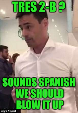 TRES 2-B ? SOUNDS SPANISH WE SHOULD BLOW IT UP | made w/ Imgflip meme maker