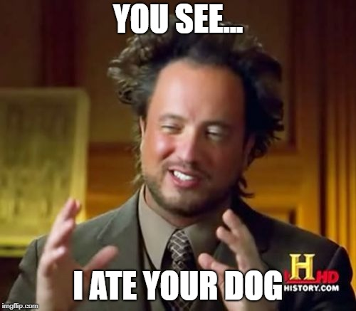 Ancient Aliens Meme | YOU SEE... I ATE YOUR DOG | image tagged in memes,ancient aliens | made w/ Imgflip meme maker