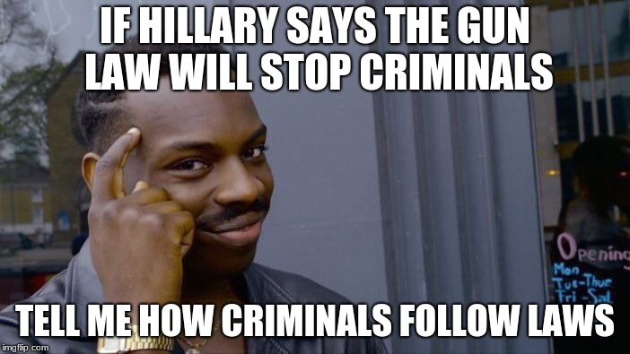 Roll Safe Think About It Meme | IF HILLARY SAYS THE GUN LAW WILL STOP CRIMINALS TELL ME HOW CRIMINALS FOLLOW LAWS | image tagged in memes,roll safe think about it | made w/ Imgflip meme maker