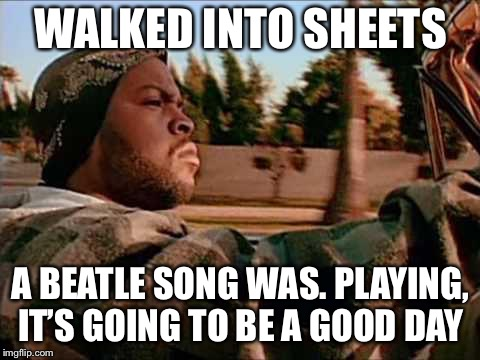 Today Was A Good Day | WALKED INTO SHEETS A BEATLE SONG WAS. PLAYING, IT'S GOING TO BE A GOOD DAY | image tagged in memes,today was a good day | made w/ Imgflip meme maker