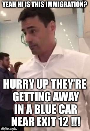 YEAH HI IS THIS IMMIGRATION? HURRY UP THEY'RE GETTING AWAY IN A BLUE CAR NEAR EXIT 12 !!! | made w/ Imgflip meme maker