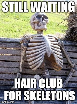 Waiting Skeleton Meme | STILL WAITING HAIR CLUB FOR SKELETONS | image tagged in memes,waiting skeleton | made w/ Imgflip meme maker