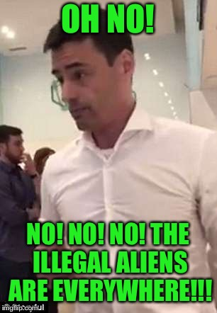 OH NO! NO! NO! NO! THE ILLEGAL ALIENS ARE EVERYWHERE!!! | made w/ Imgflip meme maker