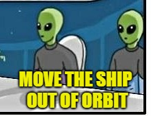 MOVE THE SHIP OUT OF ORBIT | made w/ Imgflip meme maker