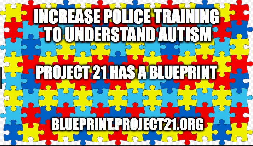 Increase Police Training to Understand Autism | INCREASE POLICE TRAINING TO UNDERSTAND AUTISM BLUEPRINT.PROJECT21.ORG PROJECT 21 HAS A BLUEPRINT | image tagged in police,autism,special needs | made w/ Imgflip meme maker