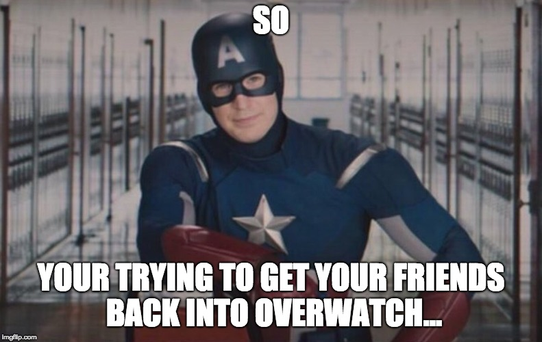 Captain America detention | SO YOUR TRYING TO GET YOUR FRIENDS BACK INTO OVERWATCH... | image tagged in captain america detention,overwatch | made w/ Imgflip meme maker