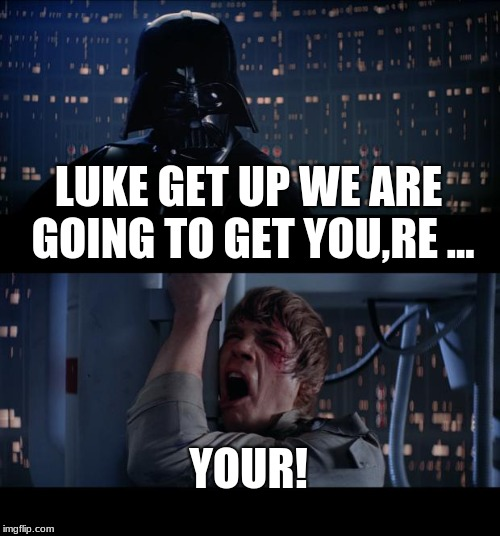 Star Wars No Meme | LUKE GET UP WE ARE GOING TO GET YOU,RE ... YOUR! | image tagged in memes,star wars no | made w/ Imgflip meme maker