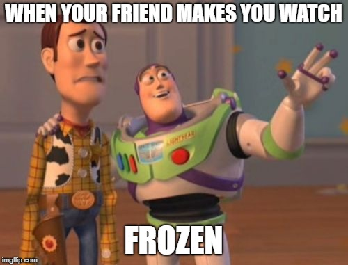 X, X Everywhere Meme | WHEN YOUR FRIEND MAKES YOU WATCH FROZEN | image tagged in memes,x,x everywhere,x x everywhere | made w/ Imgflip meme maker