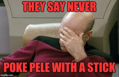 Captain Picard Facepalm Meme | THEY SAY NEVER POKE PELE WITH A STICK | image tagged in memes,captain picard facepalm | made w/ Imgflip meme maker