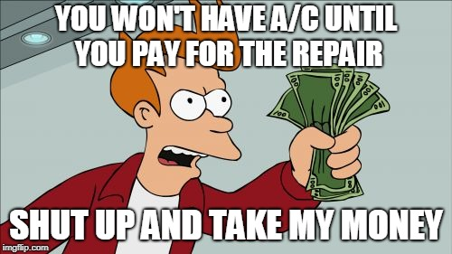 Shut Up And Take My Money Fry | YOU WON'T HAVE A/C UNTIL YOU PAY FOR THE REPAIR SHUT UP AND TAKE MY MONEY | image tagged in memes,shut up and take my money fry | made w/ Imgflip meme maker
