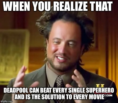 Ancient Aliens Meme | WHEN YOU REALIZE THAT DEADPOOL CAN BEAT EVERY SINGLE SUPERHERO AND IS THE SOLUTION TO EVERY MOVIE | image tagged in memes,ancient aliens | made w/ Imgflip meme maker
