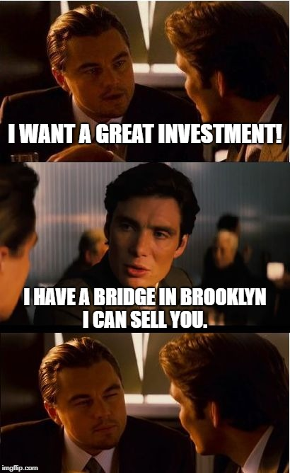 I want to invest! | I WANT A GREAT INVESTMENT! I HAVE A BRIDGE IN BROOKLYN I CAN SELL YOU. | image tagged in memes,inception,invest,bridge,brooklyn,funny | made w/ Imgflip meme maker