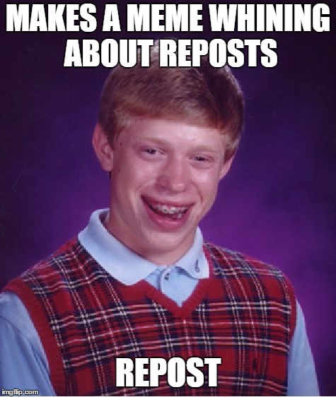 Probably a Repost | MAKES A MEME WHINING ABOUT REPOSTS REPOST | image tagged in memes,bad luck brian,repost,reposts | made w/ Imgflip meme maker
