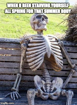 Waiting Skeleton Meme | WHEN U BEEN STARVING YOURSELF ALL SPRING FOR THAT SUMMER BODY | image tagged in memes,waiting skeleton | made w/ Imgflip meme maker