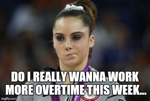 McKayla Maroney Not Impressed | DO I REALLY WANNA WORK MORE OVERTIME THIS WEEK... | image tagged in memes,mckayla maroney not impressed | made w/ Imgflip meme maker