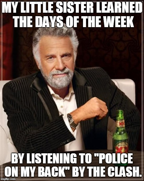 "I'm not kidding, this is a true story | MY LITTLE SISTER LEARNED THE DAYS OF THE WEEK BY LISTENING TO ""POLICE ON MY BACK"" BY THE CLASH. 