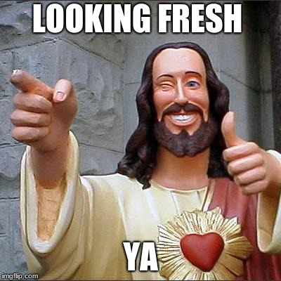 Buddy Christ Meme | LOOKING FRESH YA | image tagged in memes,buddy christ | made w/ Imgflip meme maker