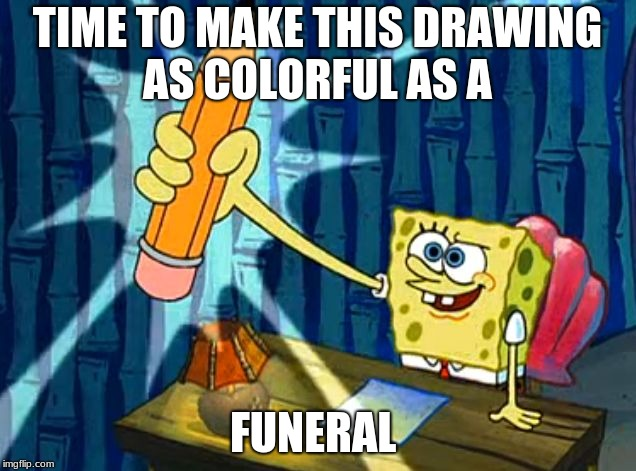 TIME TO MAKE THIS DRAWING AS COLORFUL AS A FUNERAL | image tagged in spongebob pencil | made w/ Imgflip meme maker