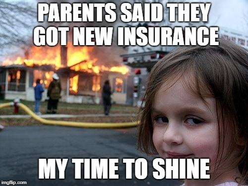 Disaster Girl Meme | PARENTS SAID THEY GOT NEW INSURANCE MY TIME TO SHINE | image tagged in memes,disaster girl | made w/ Imgflip meme maker