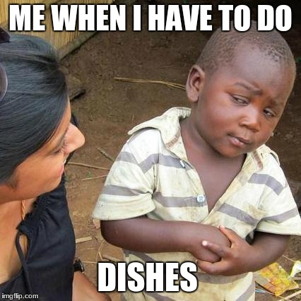 Third World Skeptical Kid Meme | ME WHEN I HAVE TO DO DISHES | image tagged in memes,third world skeptical kid | made w/ Imgflip meme maker