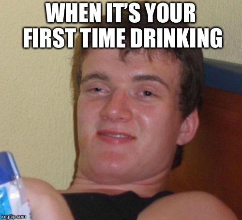 10 Guy Meme | WHEN IT'S YOUR FIRST TIME DRINKING | image tagged in memes,10 guy | made w/ Imgflip meme maker