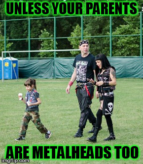 UNLESS YOUR PARENTS ARE METALHEADS TOO | made w/ Imgflip meme maker