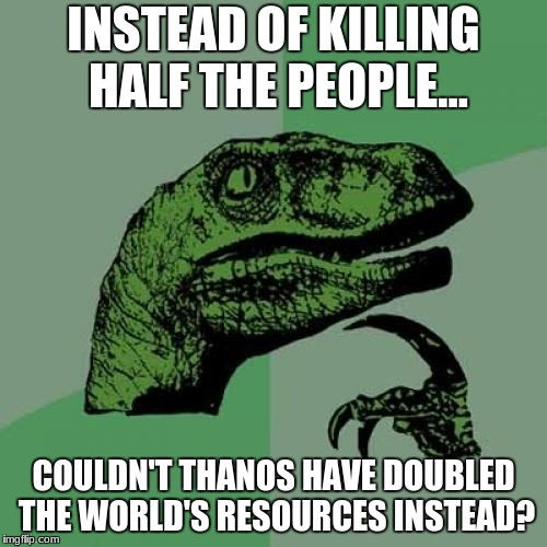Well...Couldn't he? | INSTEAD OF KILLING HALF THE PEOPLE... COULDN'T THANOS HAVE DOUBLED THE WORLD'S RESOURCES INSTEAD? | image tagged in memes,philosoraptor,infinity war,avengers infinity war,avengers,marvel | made w/ Imgflip meme maker