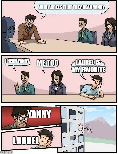 Boardroom Meeting Suggestion Meme | WHO AGREES THAT THEY HEAR YANNY I HEAR YANNY ME TOO LAUREL IS MY FAVORITE YANNY LAUREL | image tagged in memes,boardroom meeting suggestion | made w/ Imgflip meme maker
