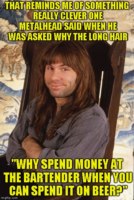 "THAT REMINDS ME OF SOMETHING REALLY CLEVER ONE METALHEAD SAID WHEN HE WAS ASKED WHY THE LONG HAIR ""WHY SPEND MONEY AT THE BARTENDER WHEN YOU 