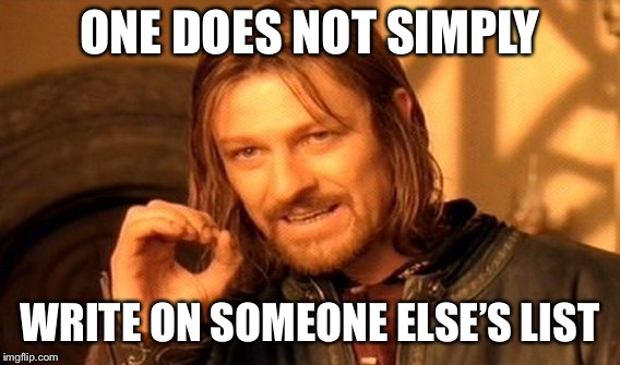 One Does Not Simply | ONE DOES NOT SIMPLY WRITE ON SOMEONE ELSE'S LIST | image tagged in memes,one does not simply | made w/ Imgflip meme maker