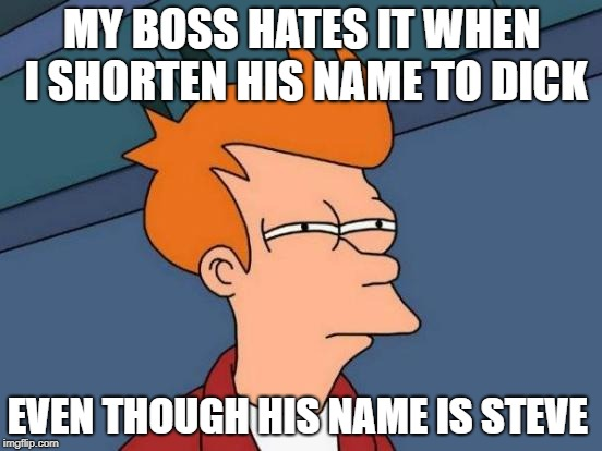 my boss hates it when i shorten his name to dick | MY BOSS HATES IT WHEN I SHORTEN HIS NAME TO DICK EVEN THOUGH HIS NAME IS STEVE | image tagged in memes,futurama fry,funny,joke | made w/ Imgflip meme maker