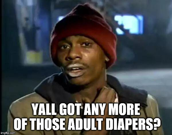 Y'all Got Any More Of That Meme | YALL GOT ANY MORE OF THOSE ADULT DIAPERS? | image tagged in memes,y'all got any more of that | made w/ Imgflip meme maker