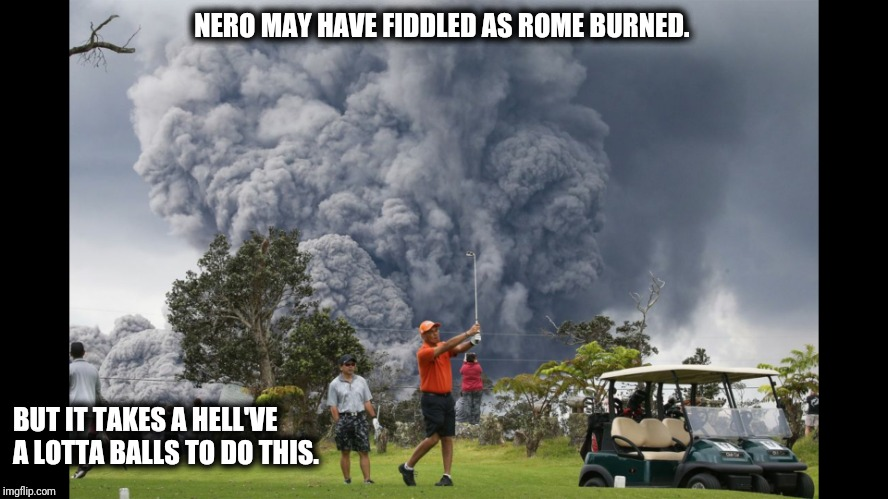 How bout a mulligan?  |  NERO MAY HAVE FIDDLED AS ROME BURNED. BUT IT TAKES A HELL'VE A LOTTA BALLS TO DO THIS. | image tagged in golf,golfing,volcano,historical meme | made w/ Imgflip meme maker