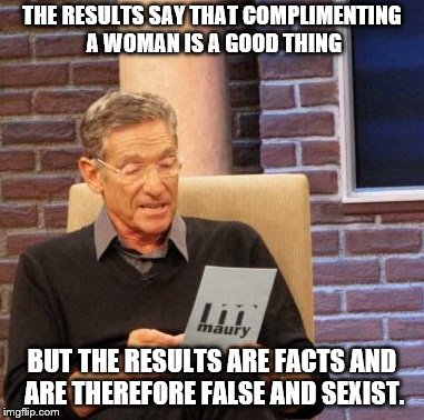 Maury Lie Detector Meme | THE RESULTS SAY THAT COMPLIMENTING A WOMAN IS A GOOD THING BUT THE RESULTS ARE FACTS AND ARE THEREFORE FALSE AND SEXIST. | image tagged in memes,maury lie detector | made w/ Imgflip meme maker