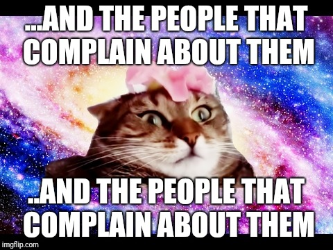 ...AND THE PEOPLE THAT COMPLAIN ABOUT THEM ..AND THE PEOPLE THAT COMPLAIN ABOUT THEM | made w/ Imgflip meme maker
