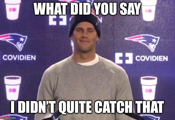 Tom Brady | WHAT DID YOU SAY I DIDN'T QUITE CATCH THAT | image tagged in tom brady | made w/ Imgflip meme maker