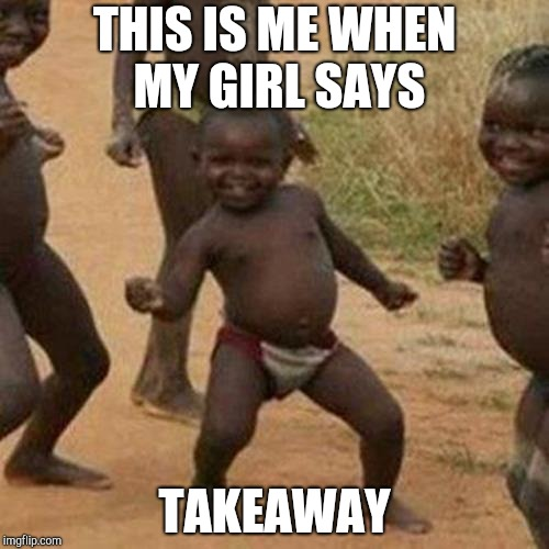 Third World Success Kid Meme | THIS IS ME WHEN MY GIRL SAYS TAKEAWAY | image tagged in memes,third world success kid | made w/ Imgflip meme maker