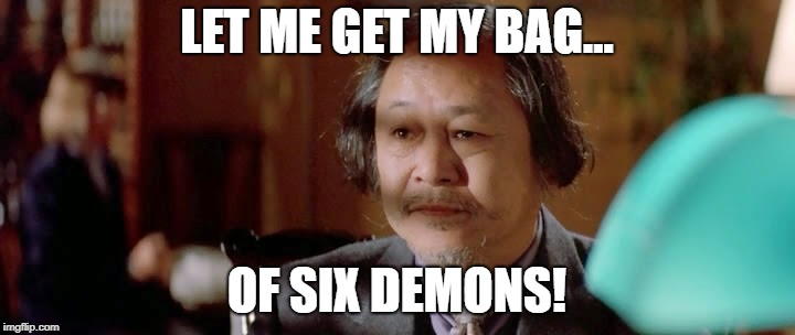 Six Demon Bag | LET ME GET MY BAG... OF SIX DEMONS! | image tagged in egg shen big trouble in little china | made w/ Imgflip meme maker