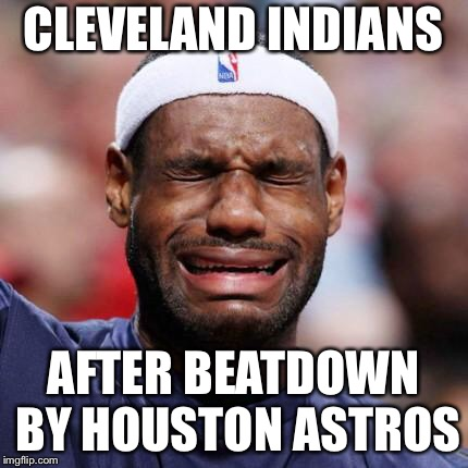 LEBRON JAMES | CLEVELAND INDIANS AFTER BEATDOWN BY HOUSTON ASTROS | image tagged in lebron james | made w/ Imgflip meme maker
