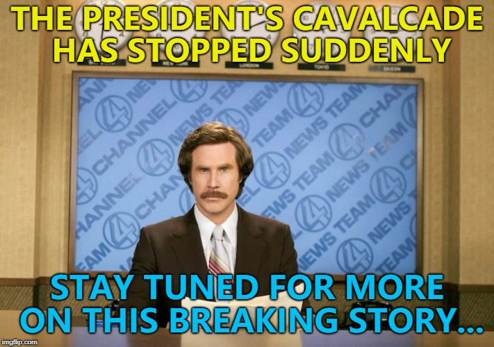 Don't touch that dial... :) | THE PRESIDENT'S CAVALCADE HAS STOPPED SUDDENLY STAY TUNED FOR MORE ON THIS BREAKING STORY... | image tagged in this just in,memes,breaking news | made w/ Imgflip meme maker