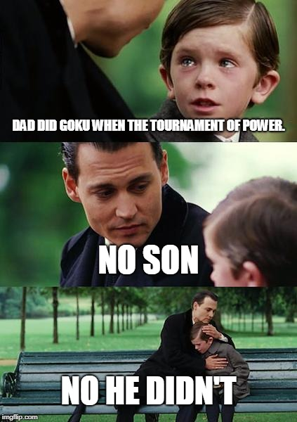 Finding Neverland Meme | DAD DID GOKU WHEN THE TOURNAMENT OF POWER. NO SON NO HE DIDN'T | image tagged in memes,finding neverland | made w/ Imgflip meme maker
