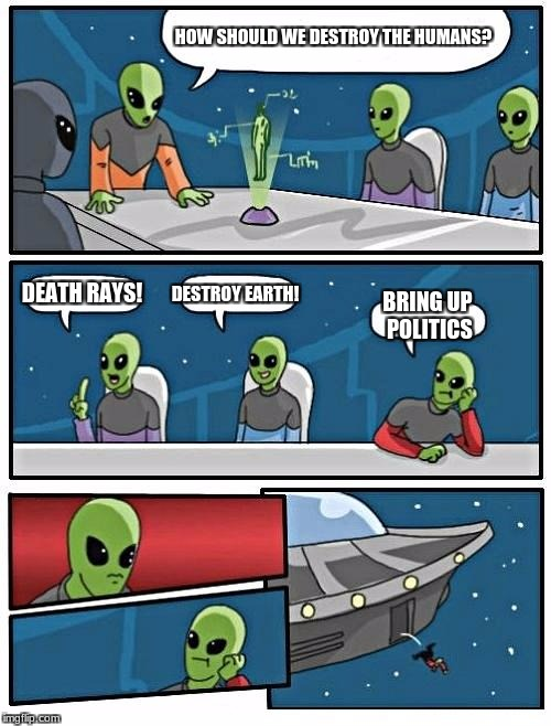 Alien Meeting Suggestion Meme | HOW SHOULD WE DESTROY THE HUMANS? DEATH RAYS! DESTROY EARTH! BRING UP POLITICS | image tagged in memes,alien meeting suggestion | made w/ Imgflip meme maker