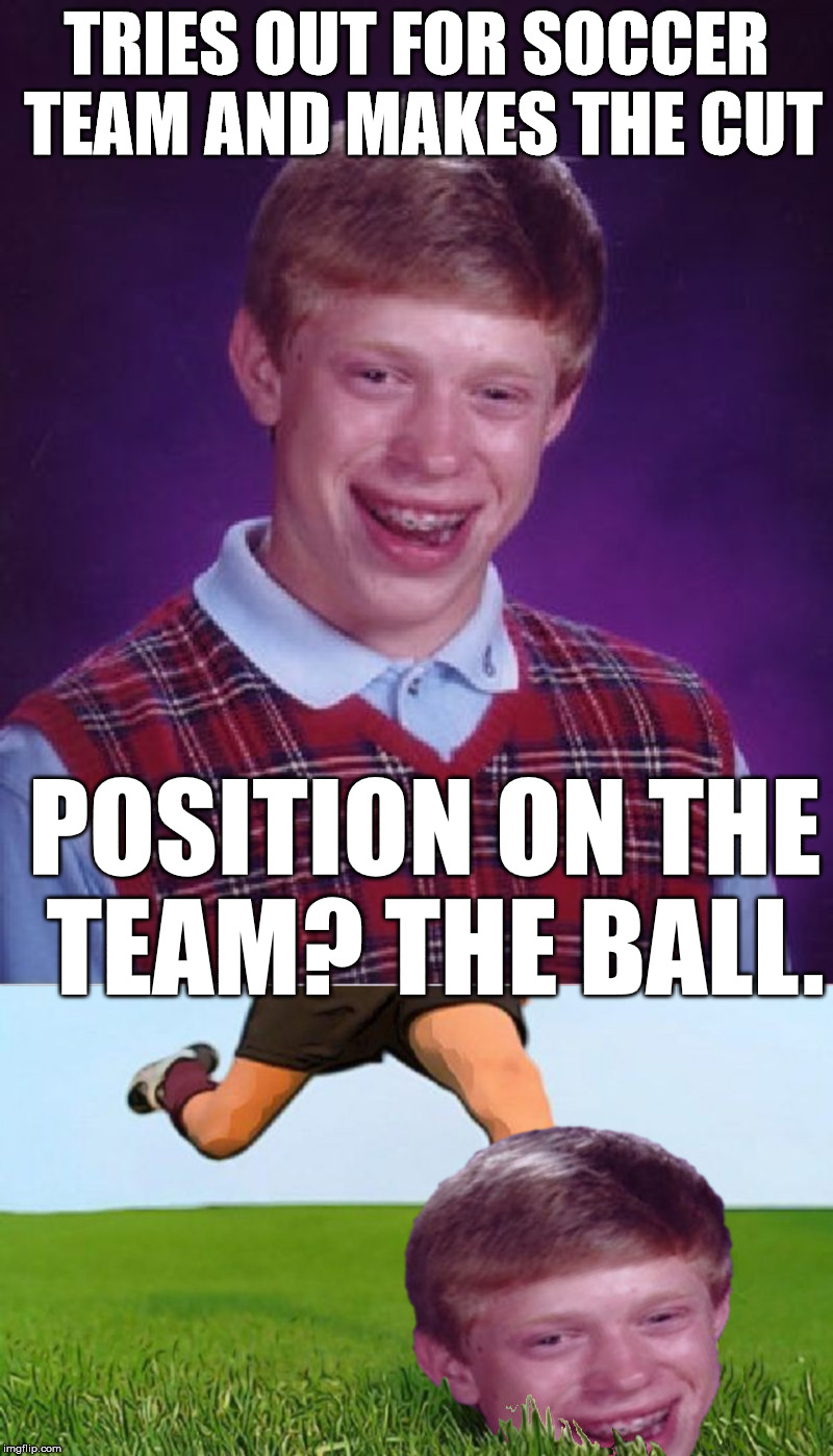 thanks to Ricky_out_loud for giving me the inspiration for this one | TRIES OUT FOR SOCCER TEAM AND MAKES THE CUT POSITION ON THE TEAM? THE BALL. | image tagged in bad luck brian,soccer | made w/ Imgflip meme maker